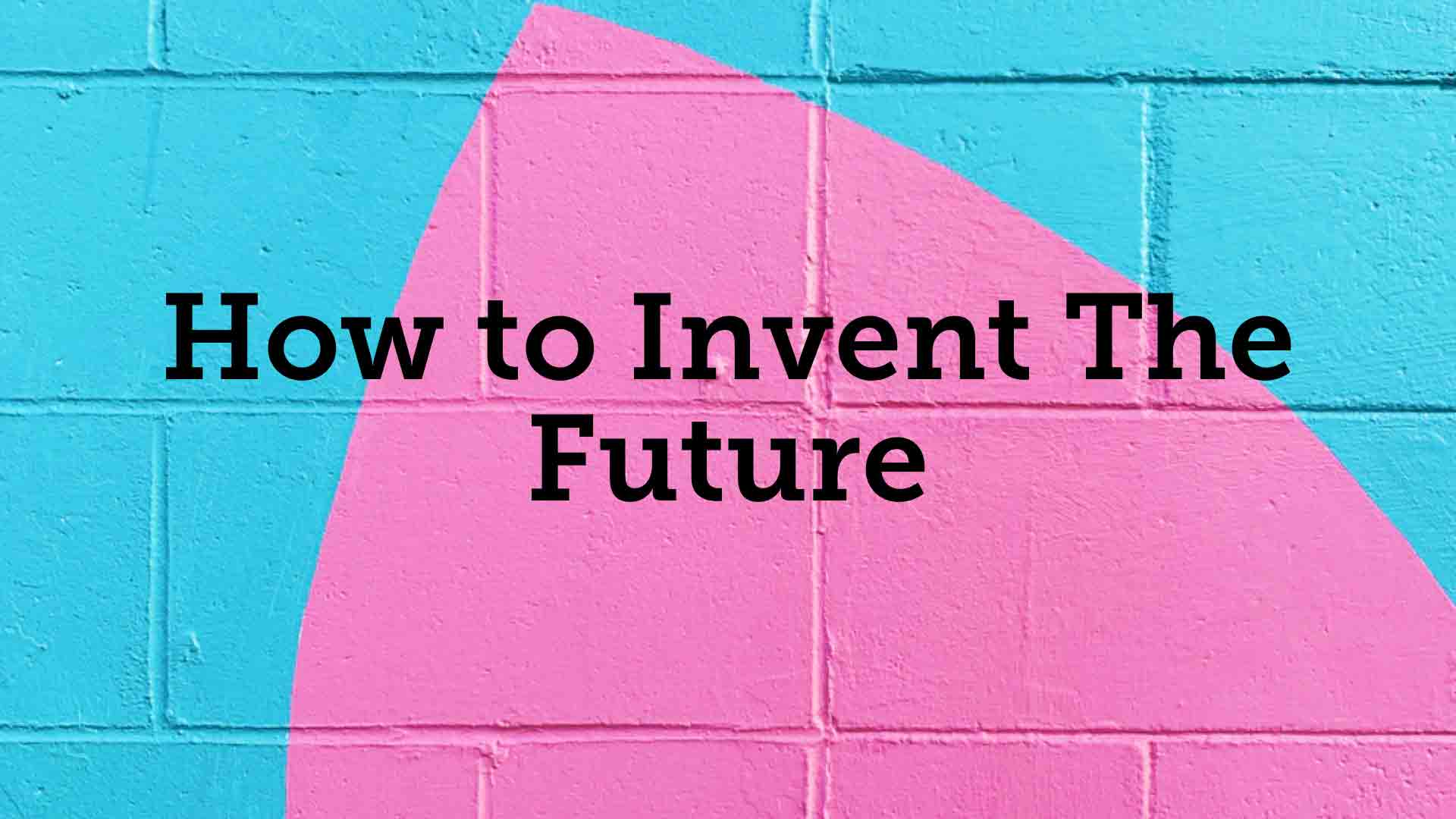 How to Invent The Future